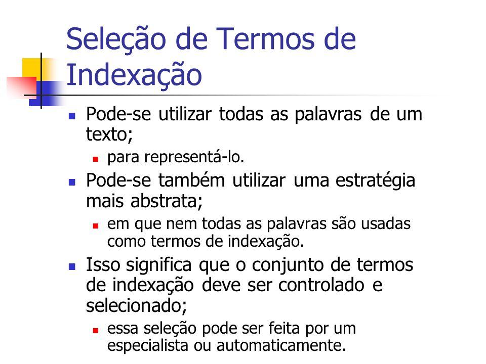 Seleção de Termos de Indexação Pode-se utilizar todas as palavras de um texto; para representá-lo. Pode-se também utilizar uma estratégia mais abstrat