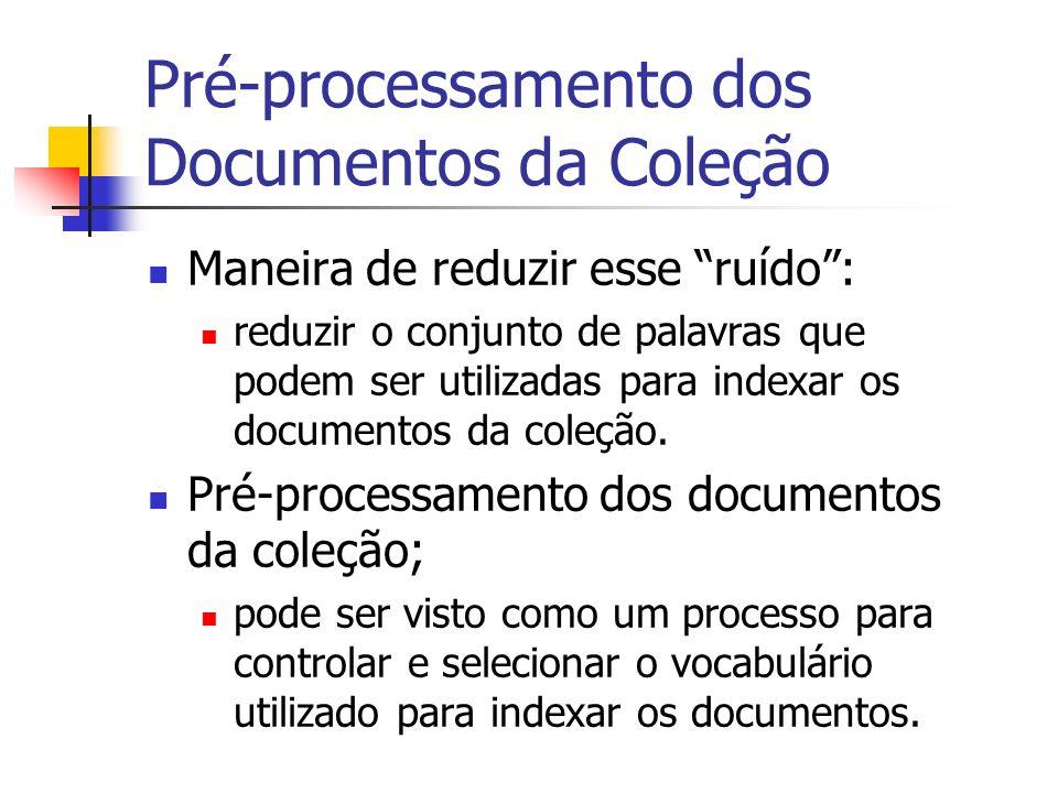 Pré-processamento dos Documentos da Coleção Maneira de reduzir esse ruído: reduzir o conjunto de palavras que podem ser utilizadas para indexar os doc
