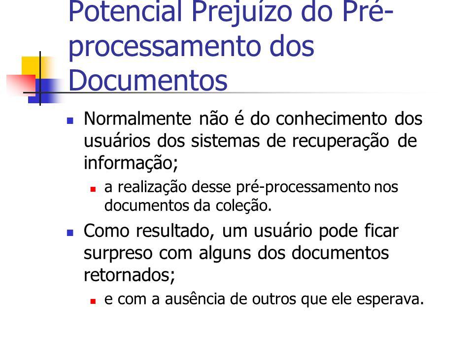 Potencial Prejuízo do Pré- processamento dos Documentos Normalmente não é do conhecimento dos usuários dos sistemas de recuperação de informação; a re