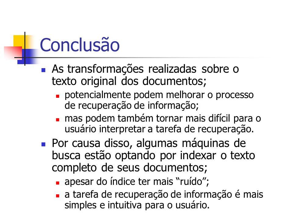 Conclusão As transformações realizadas sobre o texto original dos documentos; potencialmente podem melhorar o processo de recuperação de informação; m