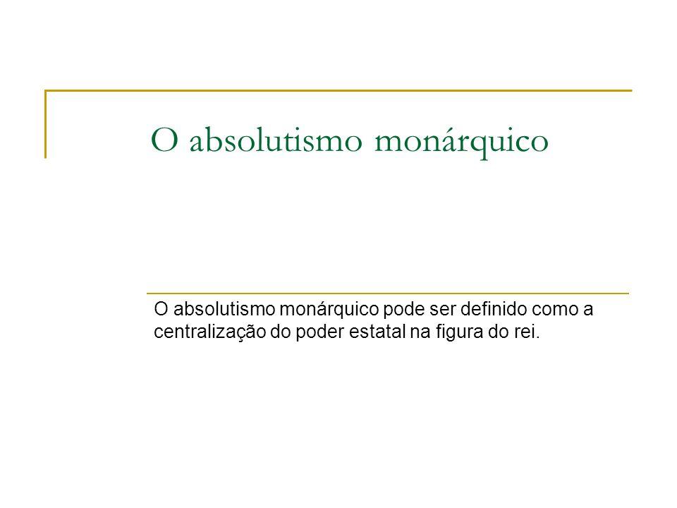 O absolutismo monárquico O absolutismo monárquico pode ser definido como a centralização do poder estatal na figura do rei.