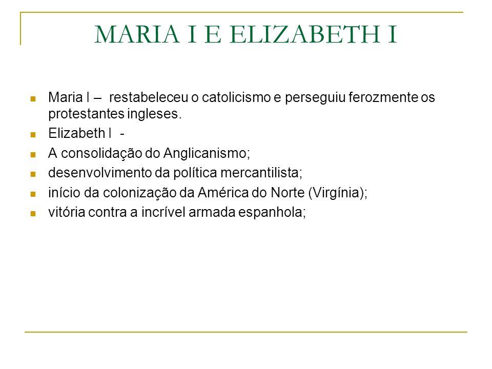 MARIA I E ELIZABETH I Maria I – restabeleceu o catolicismo e perseguiu ferozmente os protestantes ingleses. Elizabeth I - A consolidação do Anglicanis