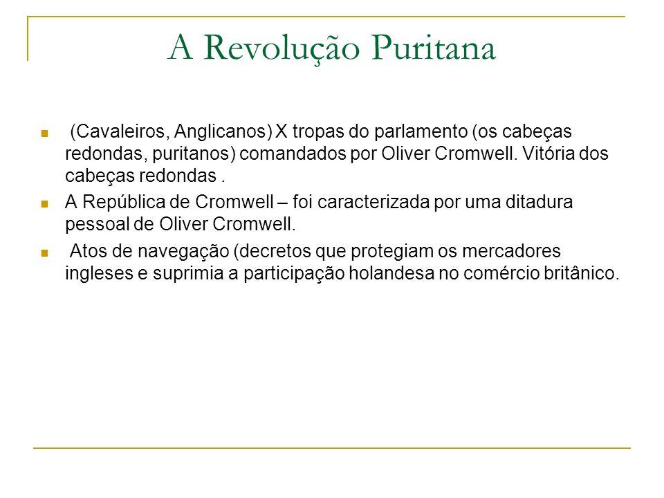A Revolução Puritana (Cavaleiros, Anglicanos) X tropas do parlamento (os cabeças redondas, puritanos) comandados por Oliver Cromwell. Vitória dos cabe