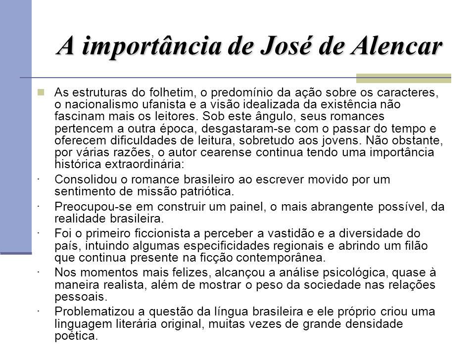 A importância de José de Alencar As estruturas do folhetim, o predomínio da ação sobre os caracteres, o nacionalismo ufanista e a visão idealizada da