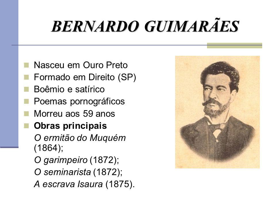BERNARDO GUIMARÃES Nasceu em Ouro Preto Formado em Direito (SP) Boêmio e satírico Poemas pornográficos Morreu aos 59 anos Obras principais O ermitão d