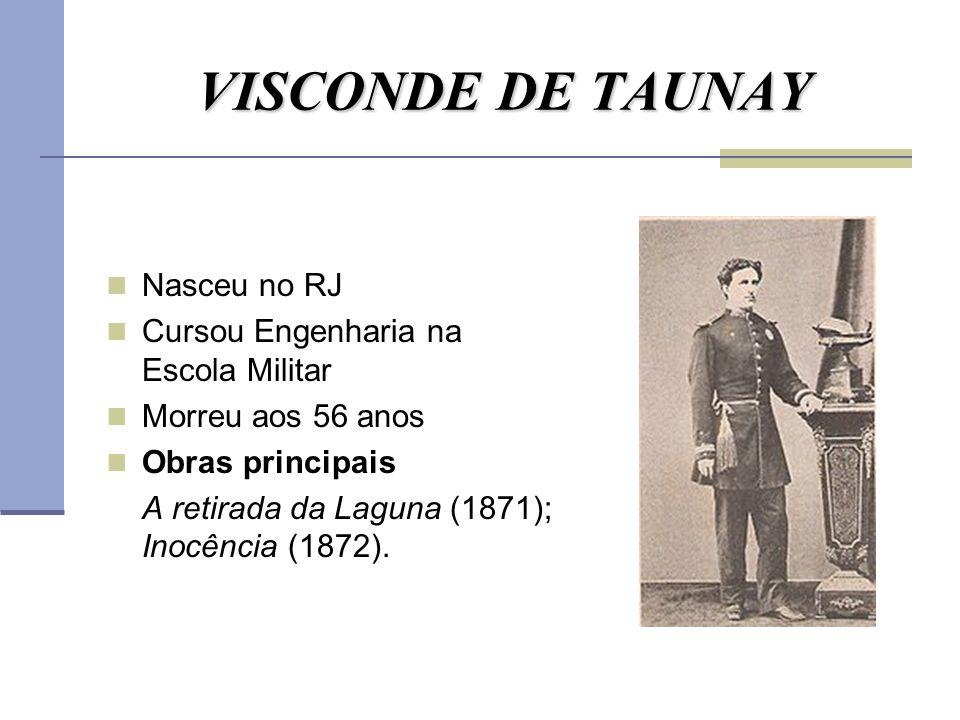 VISCONDE DE TAUNAY Nasceu no RJ Cursou Engenharia na Escola Militar Morreu aos 56 anos Obras principais A retirada da Laguna (1871); Inocência (1872).