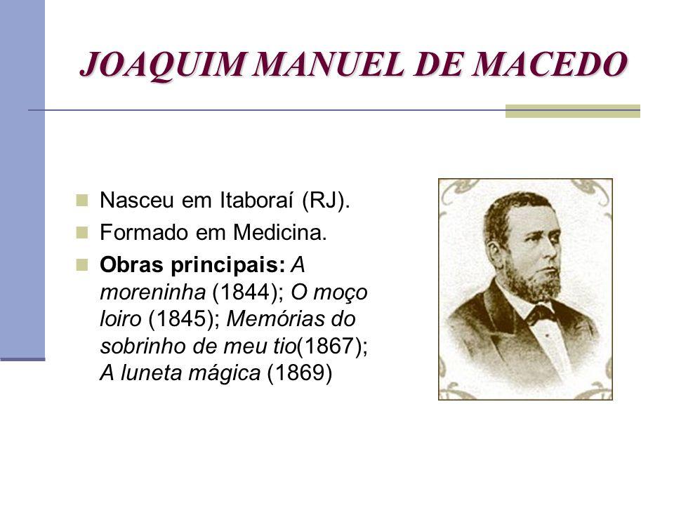 JOAQUIM MANUEL DE MACEDO Nasceu em Itaboraí (RJ). Formado em Medicina. Obras principais: A moreninha (1844); O moço loiro (1845); Memórias do sobrinho