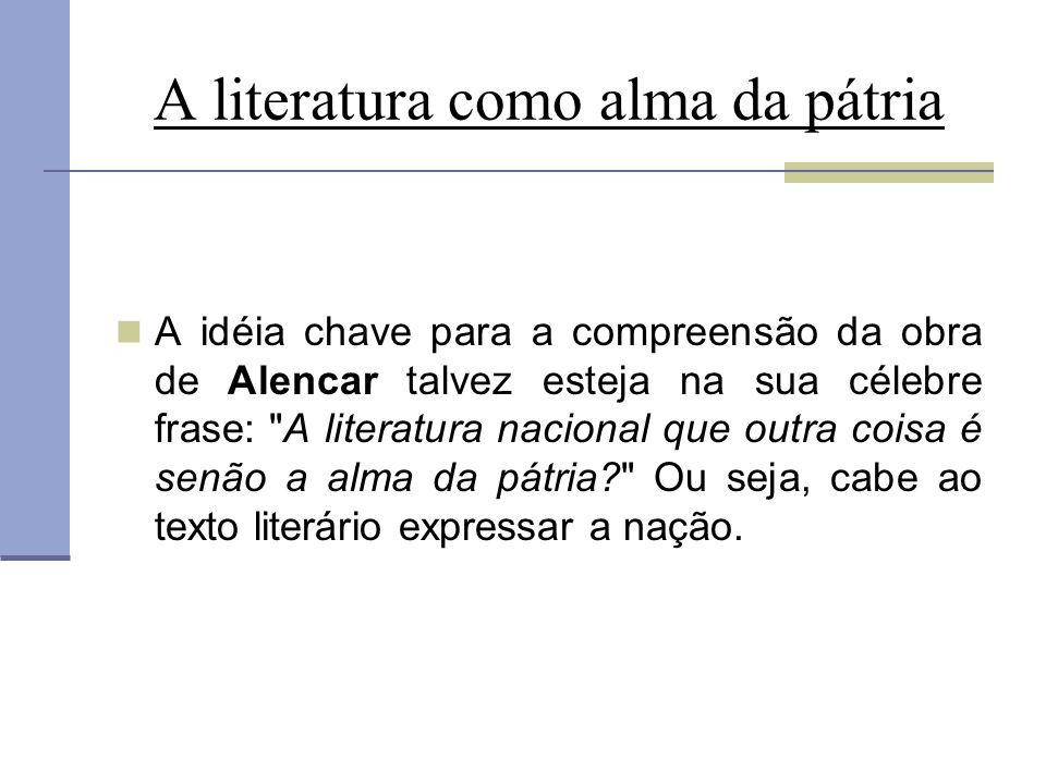 A literatura como alma da pátria A idéia chave para a compreensão da obra de Alencar talvez esteja na sua célebre frase:
