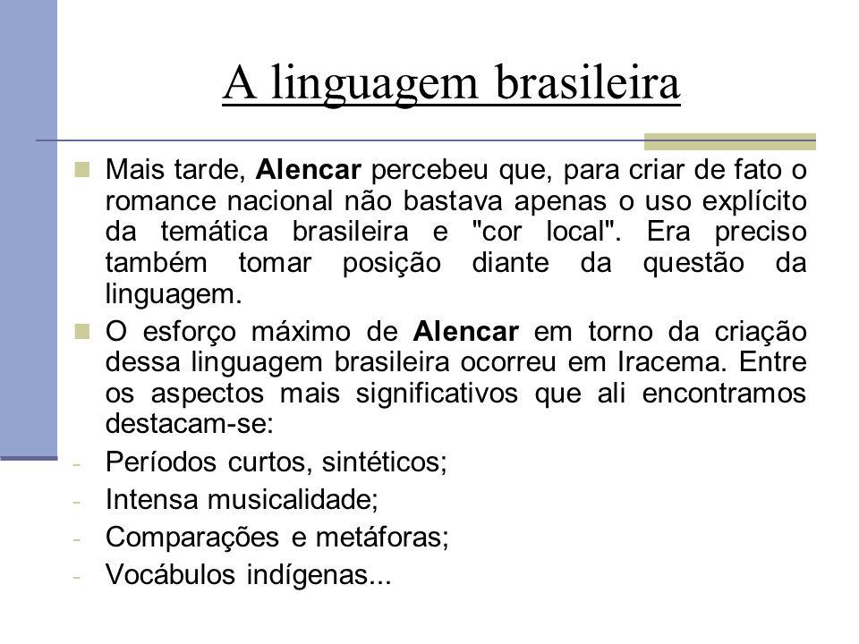 A linguagem brasileira Mais tarde, Alencar percebeu que, para criar de fato o romance nacional não bastava apenas o uso explícito da temática brasilei