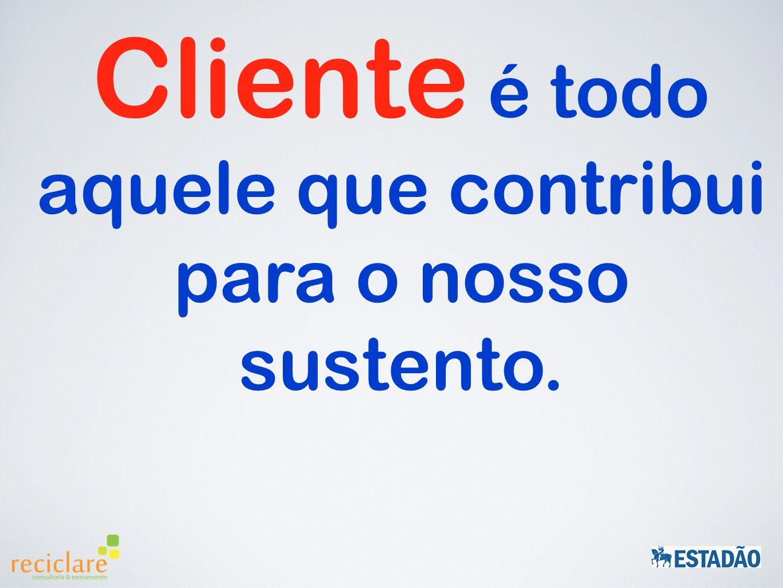 Cliente é todo aquele que contribui para o nosso sustento.