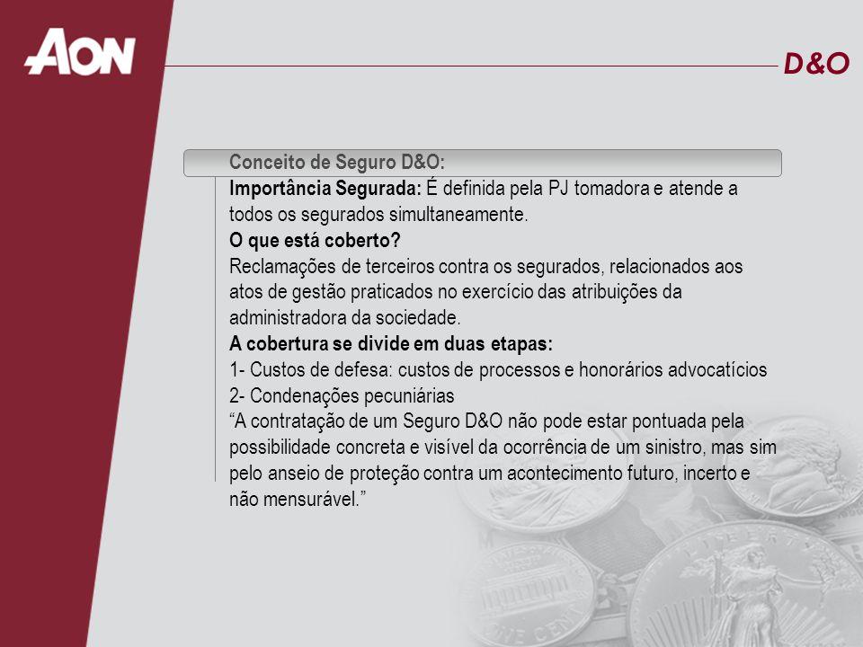 D&OD&O Conceito de Seguro D&O: Início em 1997/1998 Aon Brasil: tem hoje mais de 130 clientes com apólices de D&O e aproximadamente 25% dos prêmios emitidos em todo o mercado local Aproximadamente 750 apólices vigentes de D&O no mercado brasileiro (2006) Volume de prêmios emitidos em 2006: aproximadamente R$ 120.000.000 Limites contratados por apólice: entre R$ 1.000.000 e US$ 100.000.000 Taxas médias de D&O em torno de 1% a 3% sobre o limite contratado, podendo sofrer reduções ou agravamento conforme características do risco