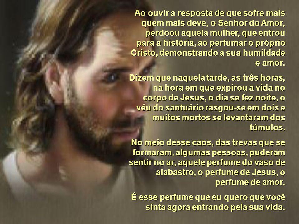 O PERFUME DE JESUS Paulo Roberto Gaefke Poucas horas antes de ser levado para o seu martírio final, Jesus foi perfumado por aquela mulher na casa de S