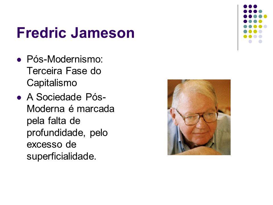 Fredric Jameson Pós-Modernismo: Terceira Fase do Capitalismo A Sociedade Pós- Moderna é marcada pela falta de profundidade, pelo excesso de superficia
