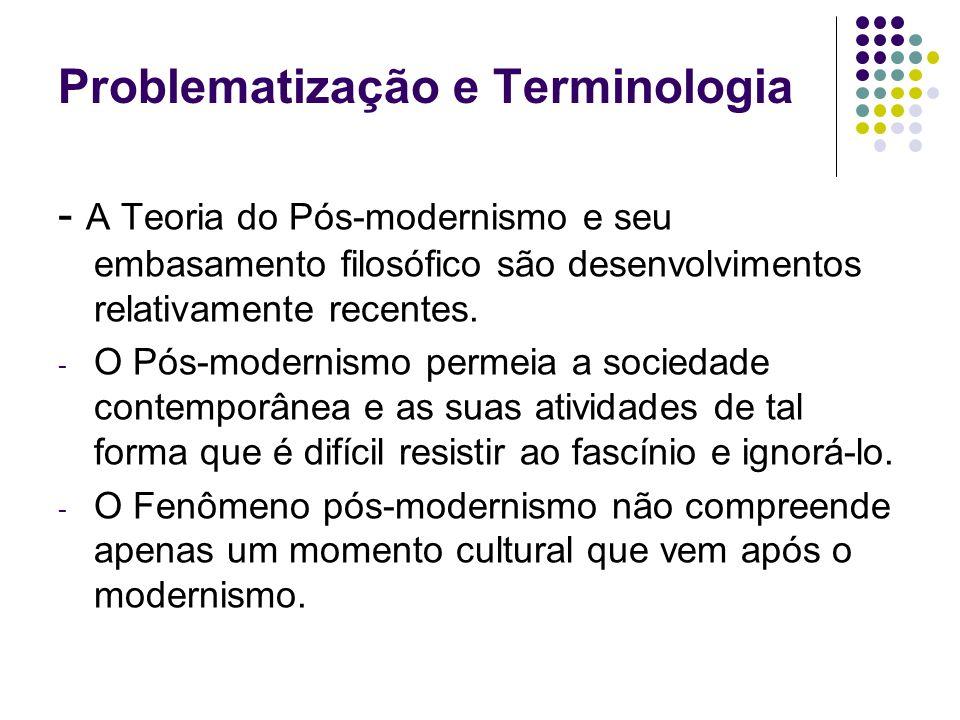 Problematização e Terminologia - A Teoria do Pós-modernismo e seu embasamento filosófico são desenvolvimentos relativamente recentes. - O Pós-modernis