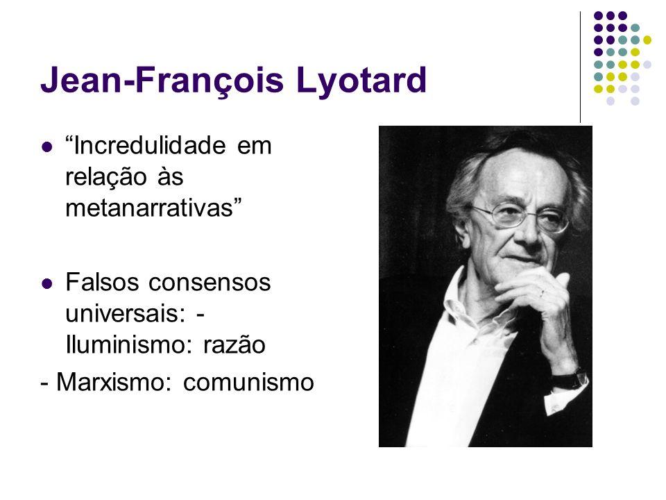 Jean-François Lyotard Incredulidade em relação às metanarrativas Falsos consensos universais: - Iluminismo: razão - Marxismo: comunismo