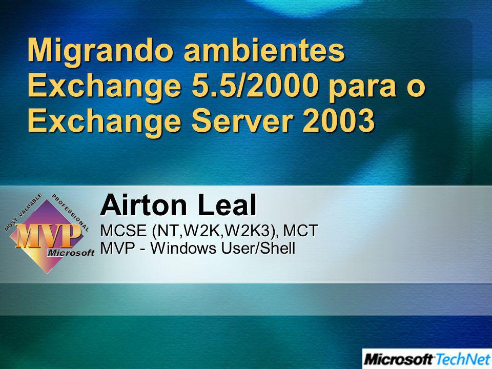 Migrando ambientes Exchange 5.5/2000 para o Exchange Server 2003 Airton Leal MCSE (NT,W2K,W2K3), MCT MVP - Windows User/Shell