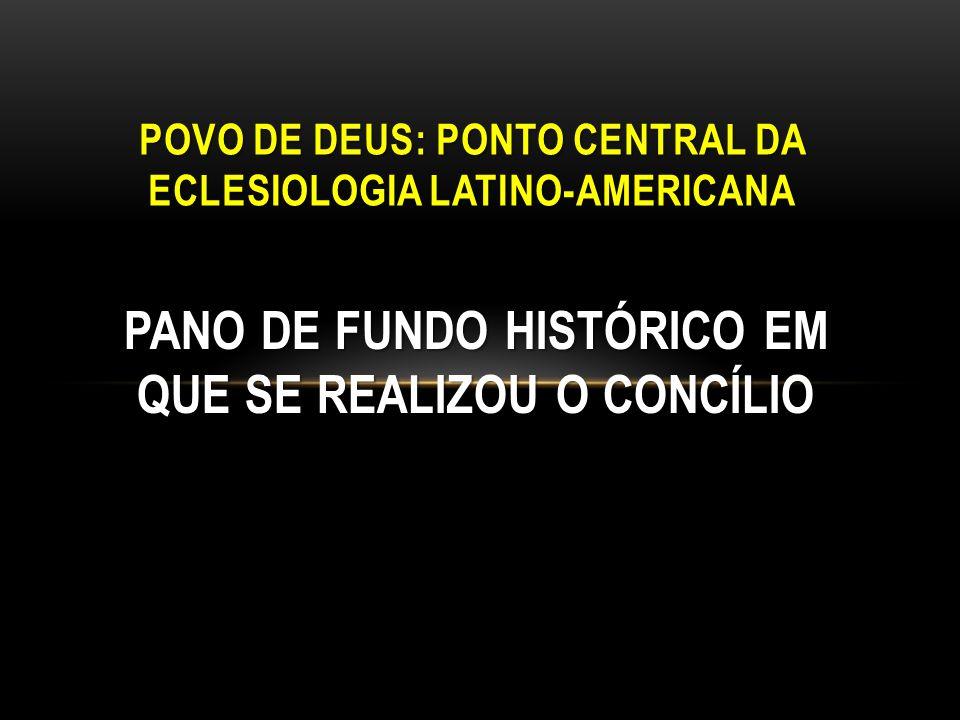 PANO DE FUNDO HISTÓRICO EM QUE SE REALIZOU O CONCÍLIO POVO DE DEUS: PONTO CENTRAL DA ECLESIOLOGIA LATINO-AMERICANA