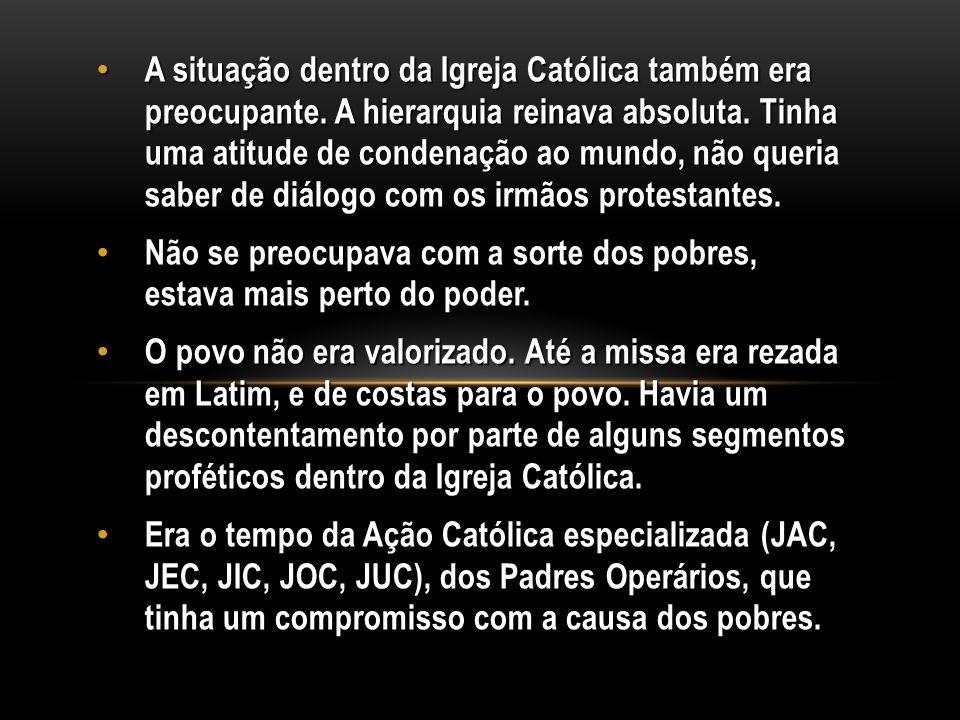 A situação dentro da Igreja Católica também era preocupante. A hierarquia reinava absoluta. Tinha uma atitude de condenação ao mundo, não queria saber
