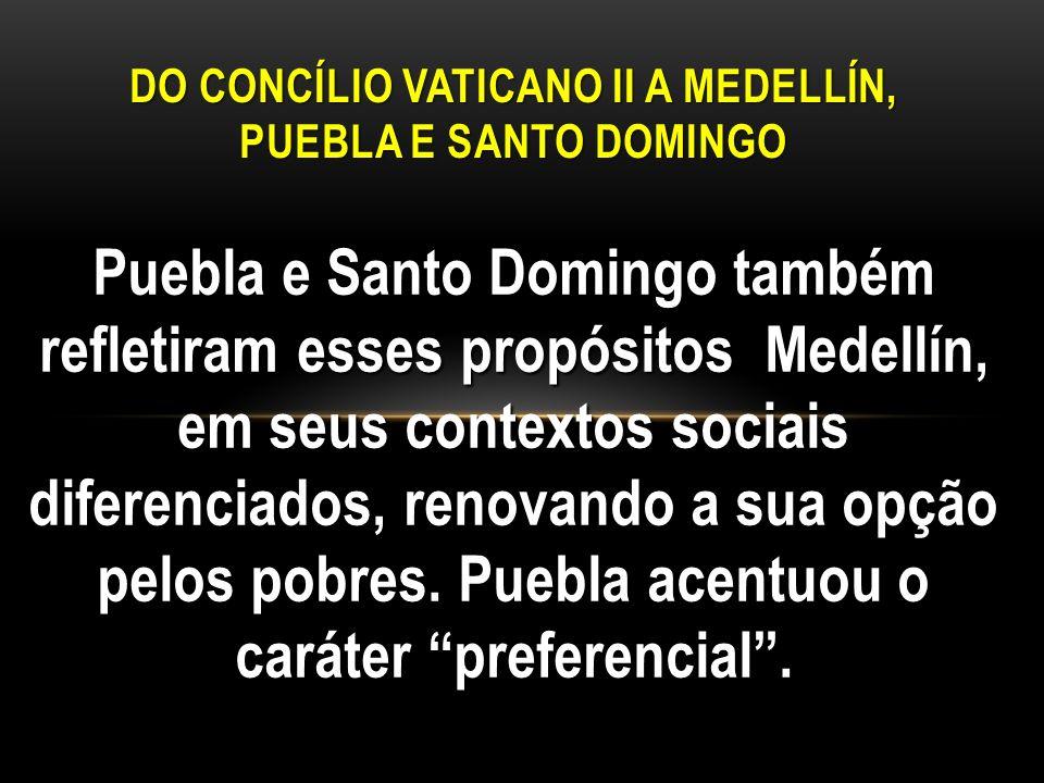 Puebla e Santo Domingo também refletiram esses propósitos Medellín, em seus contextos sociais diferenciados, renovando a sua opção pelos pobres. Puebl