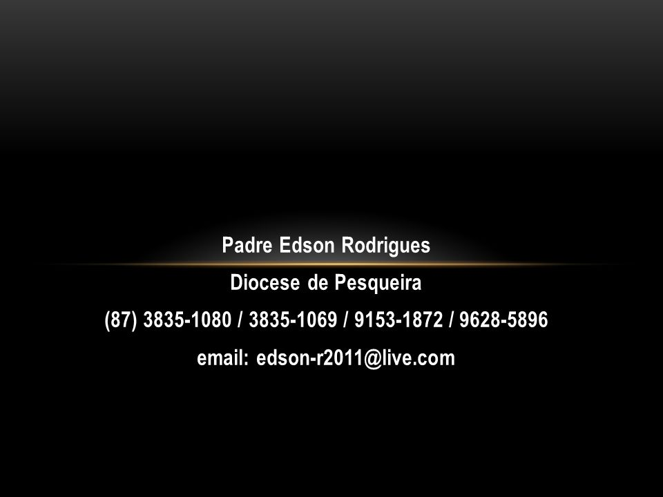 Padre Edson Rodrigues Diocese de Pesqueira (87) 3835-1080 / 3835-1069 / 9153-1872 / 9628-5896 email: edson-r2011@live.com