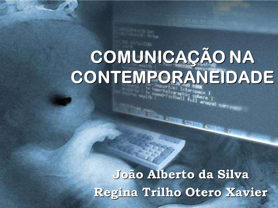 COMUNICAÇÃO NA CONTEMPORANEIDADE João Alberto da Silva Regina Trilho Otero Xavier