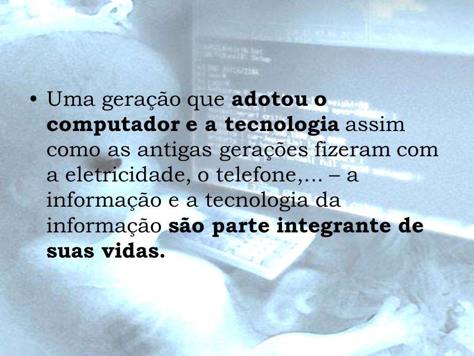 Uma geração que adotou o computador e a tecnologia assim como as antigas gerações fizeram com a eletricidade, o telefone,... – a informação e a tecnol