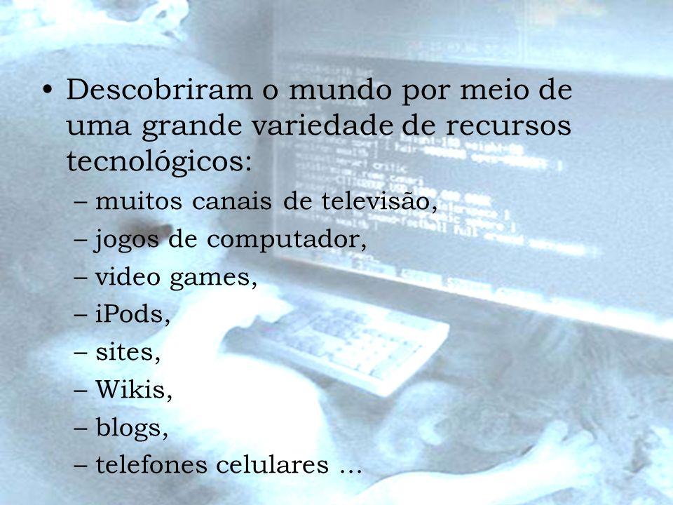 Descobriram o mundo por meio de uma grande variedade de recursos tecnológicos: –muitos canais de televisão, –jogos de computador, –video games, –iPods