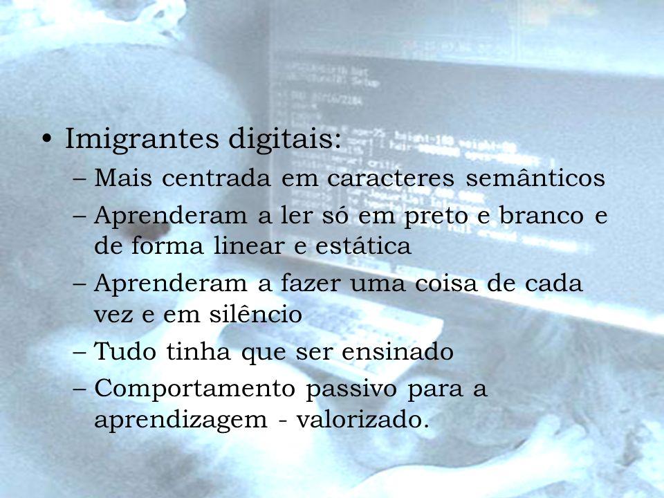 Imigrantes digitais: –Mais centrada em caracteres semânticos –Aprenderam a ler só em preto e branco e de forma linear e estática –Aprenderam a fazer u