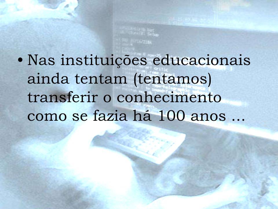 Nas instituições educacionais ainda tentam (tentamos) transferir o conhecimento como se fazia há 100 anos...