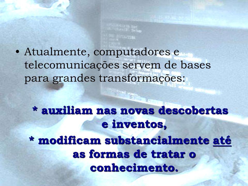 Atualmente, computadores e telecomunicações servem de bases para grandes transformações: * auxiliam nas novas descobertas e inventos, * modificam subs