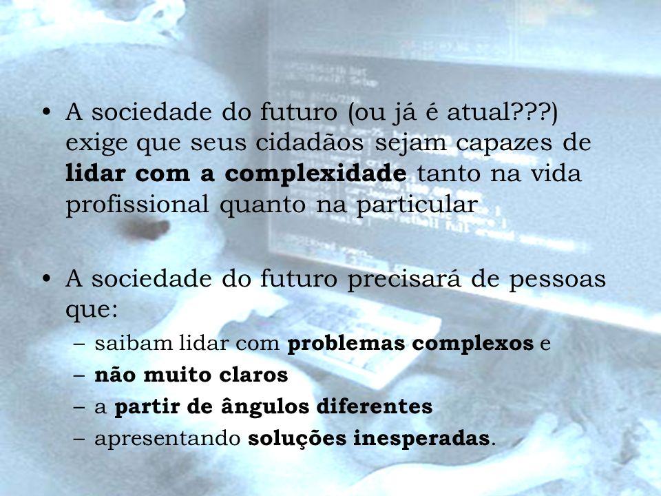 A sociedade do futuro (ou já é atual???) exige que seus cidadãos sejam capazes de lidar com a complexidade tanto na vida profissional quanto na partic