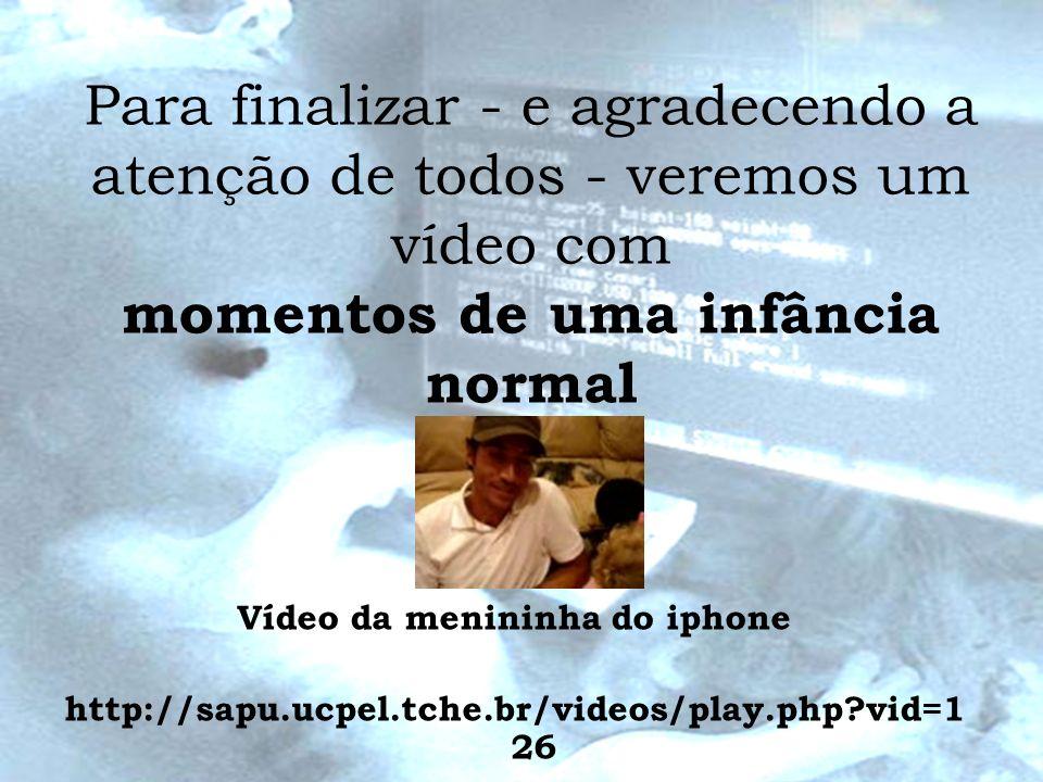 Para finalizar - e agradecendo a atenção de todos - veremos um vídeo com momentos de uma infância normal Vídeo da menininha do iphone http://sapu.ucpe