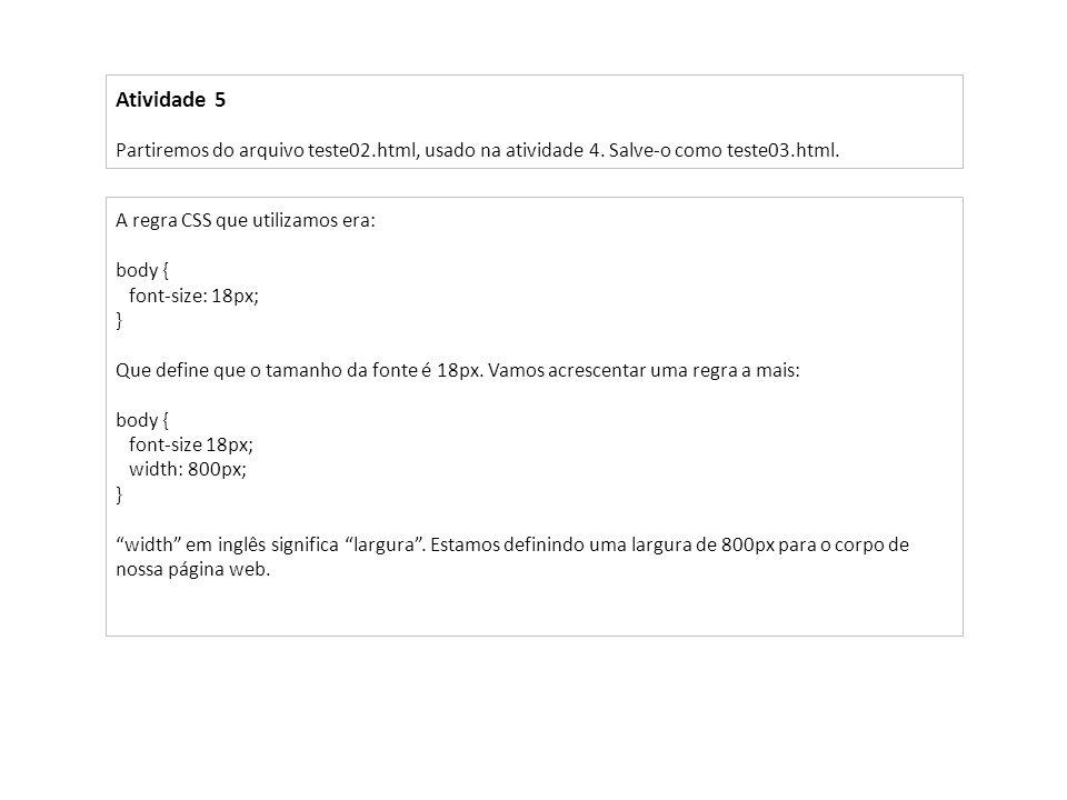 Atividade 5 Partiremos do arquivo teste02.html, usado na atividade 4. Salve-o como teste03.html. A regra CSS que utilizamos era: body { font-size: 18p