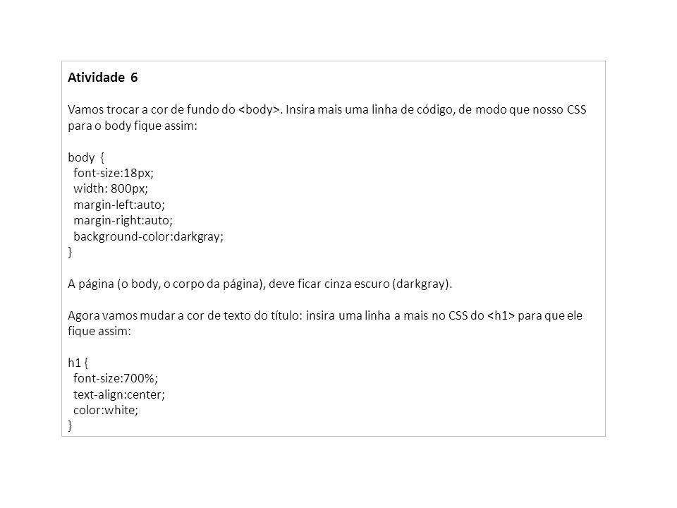 Atividade 6 Vamos trocar a cor de fundo do. Insira mais uma linha de código, de modo que nosso CSS para o body fique assim: body { font-size:18px; wid