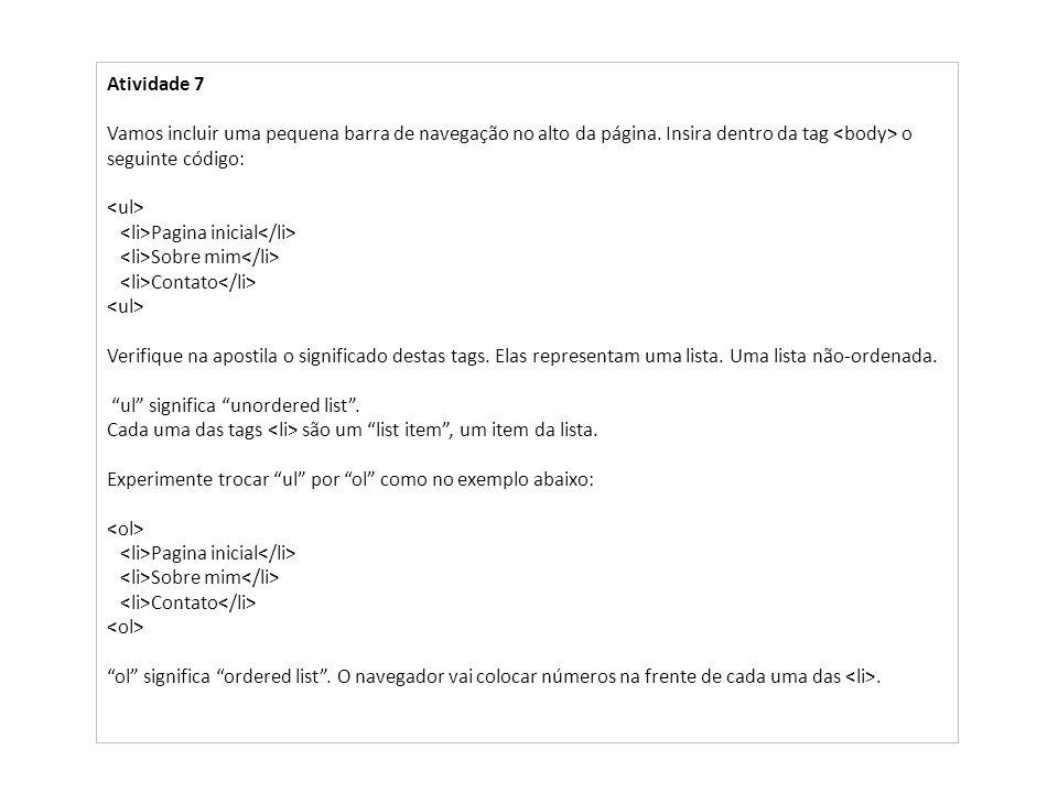 Atividade 7 Vamos incluir uma pequena barra de navegação no alto da página. Insira dentro da tag o seguinte código: Pagina inicial Sobre mim Contato V