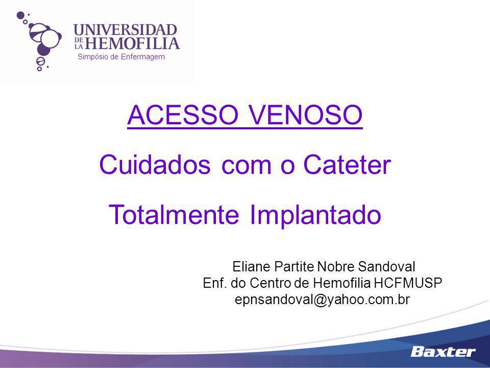 Simpósio de Enfermagem ACESSO VENOSO Cuidados com o Cateter Totalmente Implantado Eliane Partite Nobre Sandoval Enf. do Centro de Hemofilia HCFMUSP ep