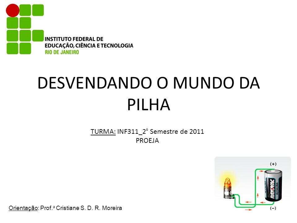 DESVENDANDO O MUNDO DA PILHA TURMA: INF311_2 º Semestre de 2011 PROEJA Orientação: Prof. a Cristiane S. D. R. Moreira