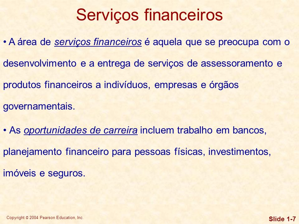 Copyright © 2004 Pearson Education, Inc. Slide 1-6 O que são finanças? Um sistema financeiro bem desenvolvido é a base e uma característica essencial