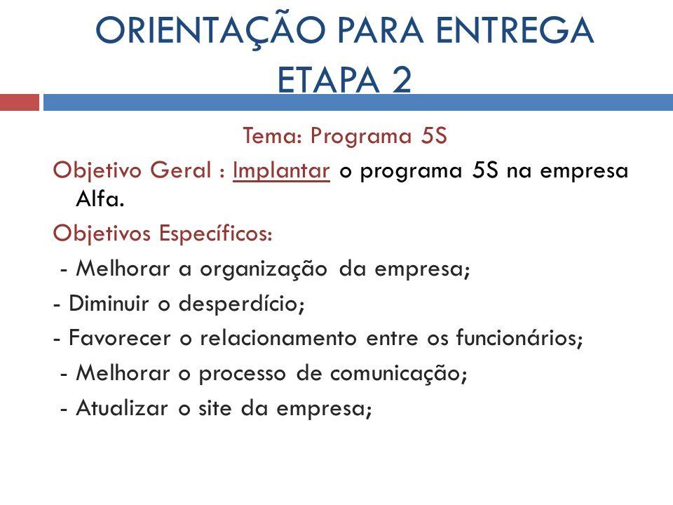 ORIENTAÇÃO PARA ENTREGA ETAPA 2 Tema: Programa 5S Objetivo Geral : Implantar o programa 5S na empresa Alfa. Objetivos Específicos: - Melhorar a organi