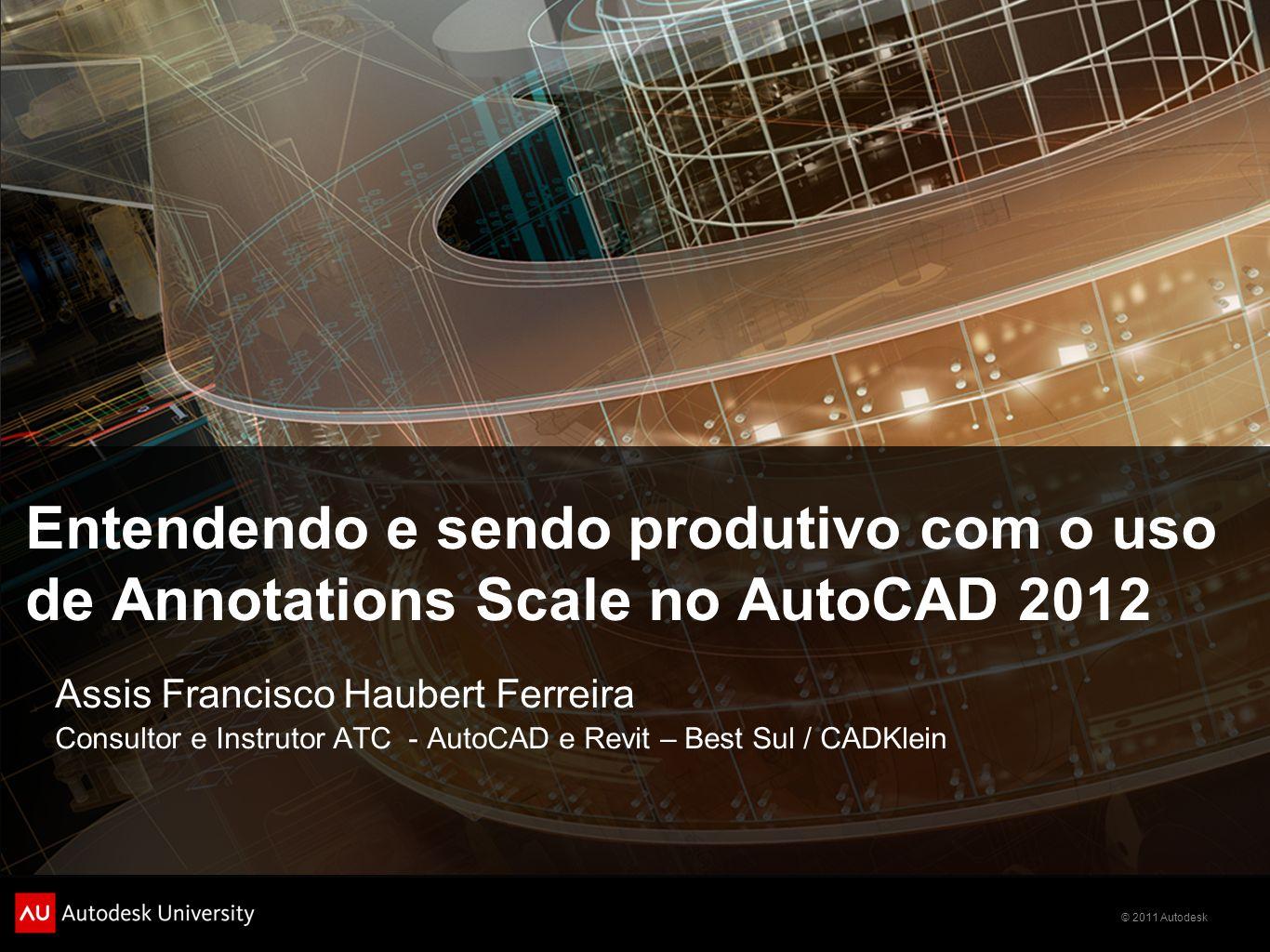 © 2011 Autodesk Entendendo e sendo produtivo com o uso de Annotations Scale no AutoCAD 2012 Assis Francisco Haubert Ferreira Consultor e Instrutor ATC