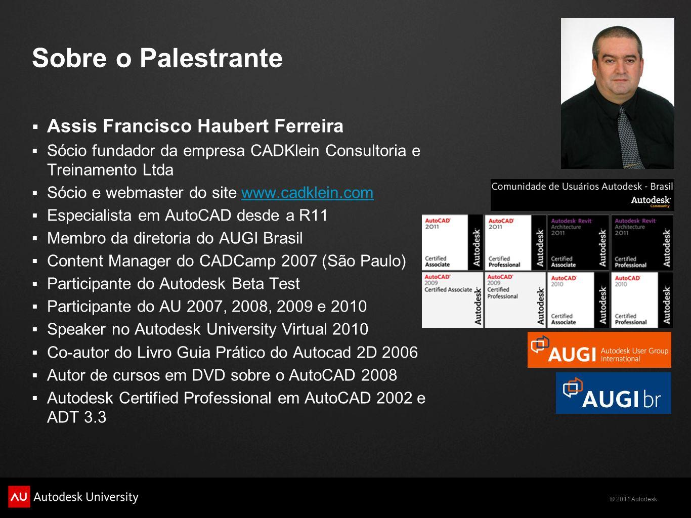 © 2011 Autodesk Sobre o Palestrante Assis Francisco Haubert Ferreira Sócio fundador da empresa CADKlein Consultoria e Treinamento Ltda Sócio e webmast