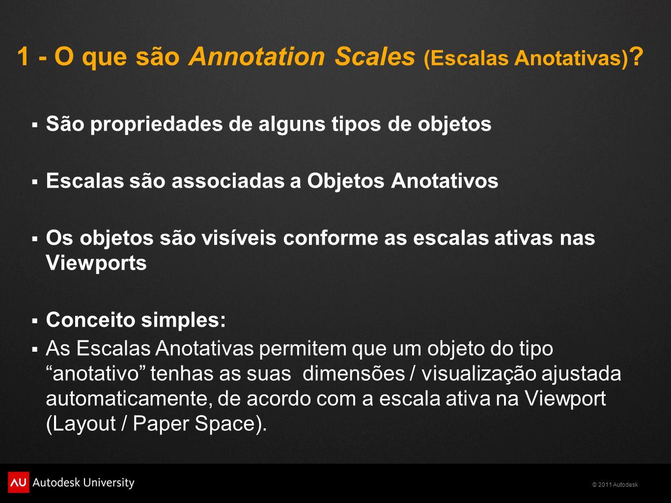© 2011 Autodesk 1 - O que são Annotation Scales (Escalas Anotativas) ? São propriedades de alguns tipos de objetos Escalas são associadas a Objetos An
