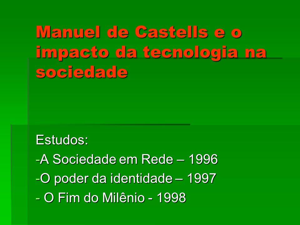 Manuel de Castells e o impacto da tecnologia na sociedade Estudos: -A Sociedade em Rede – 1996 -O poder da identidade – 1997 - O Fim do Milênio - 1998