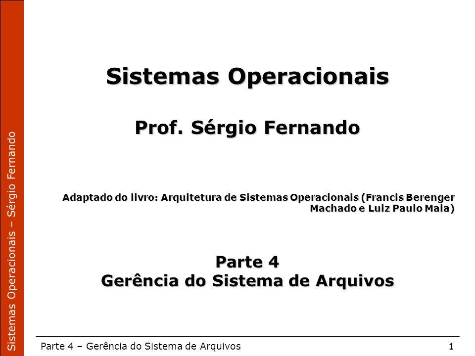 Sistemas Operacionais – Sérgio Fernando Parte 4 – Gerência do Sistema de Arquivos1 Sistemas Operacionais Prof. Sérgio Fernando Adaptado do livro: Arqu