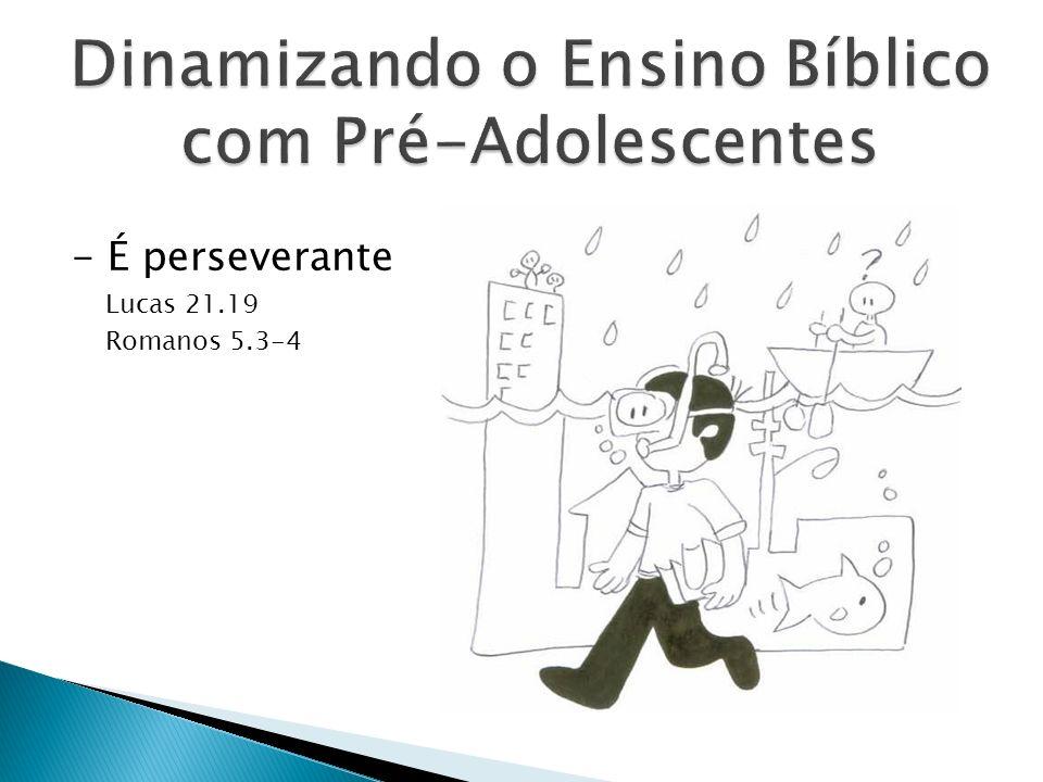 - É perseverante Lucas 21.19 Romanos 5.3-4