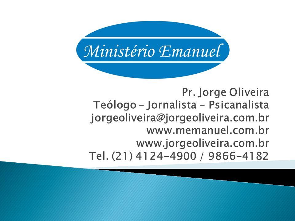 Pr. Jorge Oliveira Teólogo – Jornalista - Psicanalista jorgeoliveira@jorgeoliveira.com.br www.memanuel.com.br www.jorgeoliveira.com.br Tel. (21) 4124-