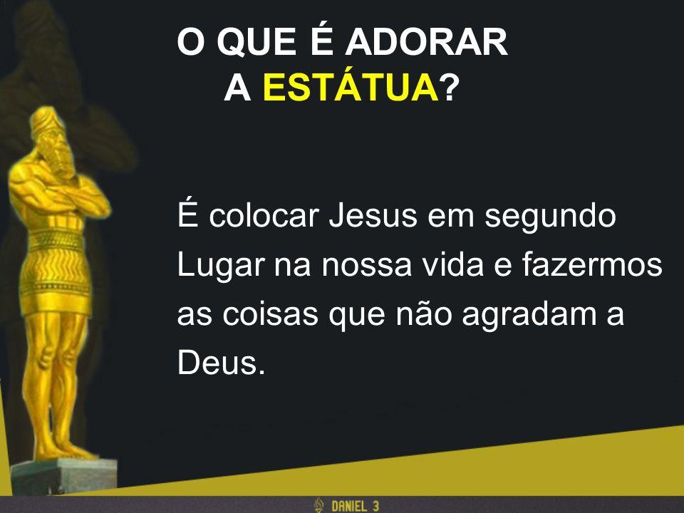 O QUE É ADORAR A ESTÁTUA? É colocar Jesus em segundo Lugar na nossa vida e fazermos as coisas que não agradam a Deus.