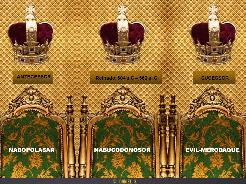 Reinado: 604 a.C – 562 a. C ANTECESSOR SUCESSOR NABUCODONOSORNABOPOLASAREVIL-MERODAQUE