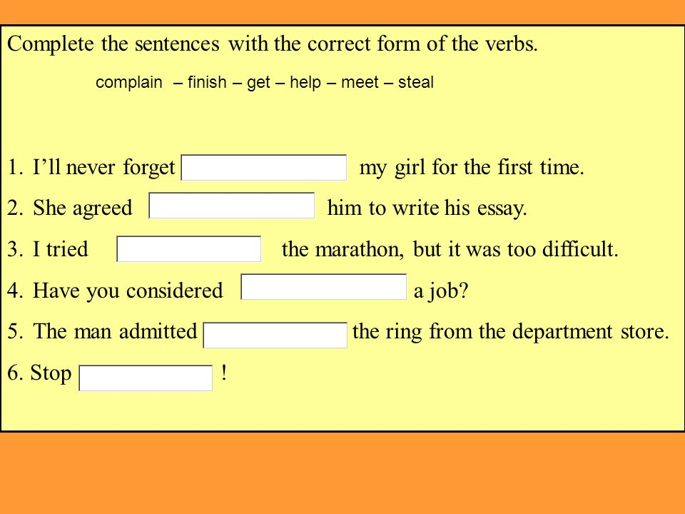 Complete the sentences with the correct form of the verbs. 1.Ill never forget my girl for the first time. 2.She agreed him to write his essay. 3.I tri