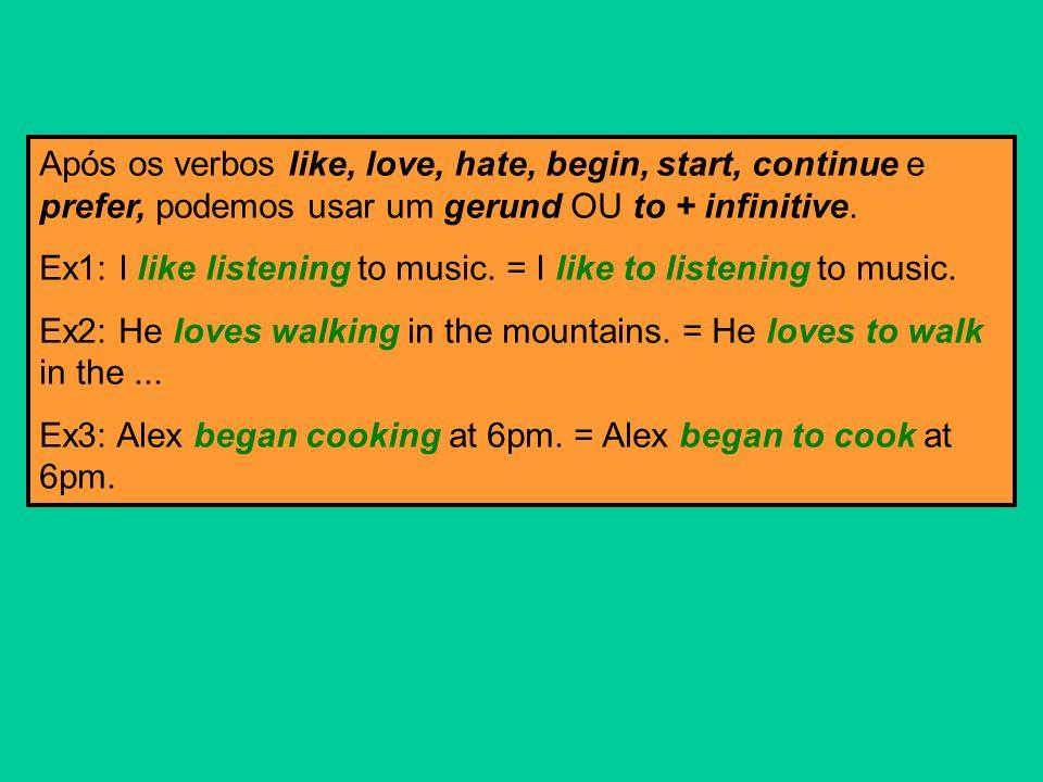 Após os verbos like, love, hate, begin, start, continue e prefer, podemos usar um gerund OU to + infinitive. Ex1: I like listening to music. = I like